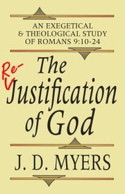 The Re-Justification of God: An Exegetical and Theological Study of Romans 9:10-24 ebook by J. D. Myers