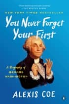 You Never Forget Your First - A Biography of George Washington ebook by Alexis Coe