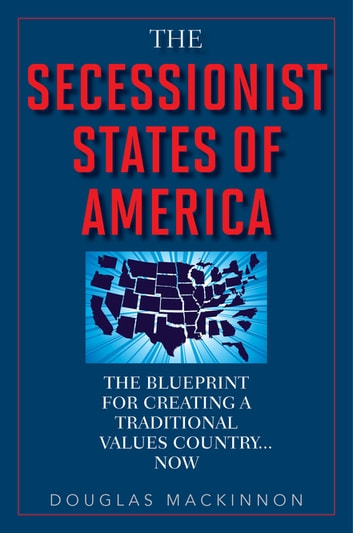 The Secessionist States of America - The Blueprint for Creating a Traditional Values Country . . . Now ebook by Douglas MacKinnon