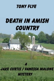 Death in Amish Country, A Jake Curtis / Vanessa Malone Mystery ebook by Tony Flye