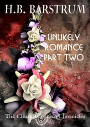 Unlikely Romance Part 2: The Clean Romance Chronicles ebook by H.B. Barstrum