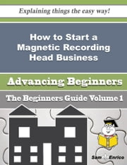 How to Start a Magnetic Recording Head Business (Beginners Guide) ebook by Sherrie Higdon,Sam Enrico