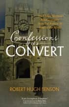 "Confessions of a Convert - The Classic Spiritual Autobiography from the Author of ""Lord of the World"" eBook by Robert Hugh Benson, Dawn Eden"