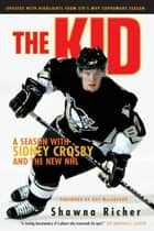 The Kid - A Season with Sidney Crosby and the New NHL ebook by Shawna Richer, Roy MacGregor