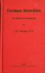 German Atrocities - An Official Investigation ebook by J. H. Morgan