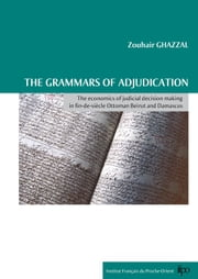 The grammars of adjudication - The economics of judicial decision making in fin-de-siècle Ottoman Beirut and Damascus ebook by Zouhair Ghazzal
