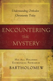 Encountering the Mystery - Understanding Orthodox Christianity Today ebook by Patriarch Bartholomew