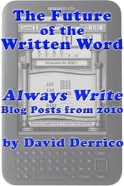 "The Future of the Written Word: ""Always Write"" Blog Posts from 2010 ebook by David Derrico"