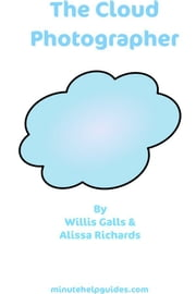 The Cloud Photographer: The Ultimate Guide to Editing And Managing Your Photos Virtually (includes Guides to Flickr Photobucket Picasa Pixlr Picnik and Photoshop.com) ebook by William Galls,Alissa Richards