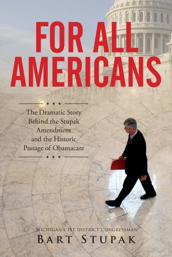 For All Americans (The Dramatic Story Behind the Stupak Amendment and the Historic Passage of Obamacare) ebook by Bart Stupak