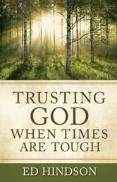 Trusting God When Times Are Tough - Overcoming Rejection, Guilt, Fear, Depression, Failure, Temptation, Family Crises, and Worry ebook by Ed Hindson