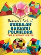 Beginner's Book of Modular Origami Polyhedra - The Platonic Solids ebook by Rona Gurkewitz, Bennett Arnstein