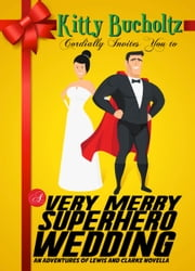A Very Merry Superhero Wedding - An Adventures of Lewis and Clarke Novella ebook by Kitty Bucholtz