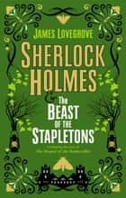 Sherlock Holmes and The Beast of the Stapletons - A brand-new original Sherlock Holmes story ebook by James Lovegrove
