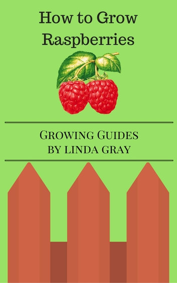 How to Grow Raspberries - Growing Guides ebook by Linda Gray