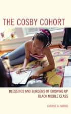 The Cosby Cohort - Blessings and Burdens of Growing Up Black Middle Class ebook by Cherise A. Harris