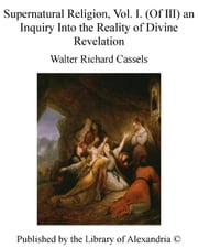 Supernatural Religion, Vol. I. (of III) an inquiry into The Reality of Divine Revelation ebook by Walter Richard Cassels