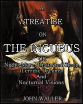 A Treatise on the Incubus - Night-Mare, Disturbed Sleep, Terrific Dreams and Nocturnal Visions ebook by John Waller