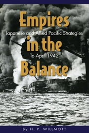 Empires in the Balance - Japanese and Allied Pacific Strategies to April 1942 ebook by H.P. Willmott