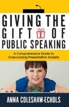 Giving the Gift of Public Speaking ebook by Anna Coleshaw-Echols