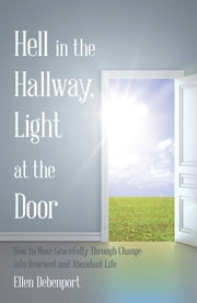 Hell in the Hallway, Light at the Door - How to Move Gracefully Through Change into Renewed and Abundant Life ebook by Ellen Debenport