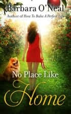 No Place Like Home - A Novel ebook by Barbara O'Neal