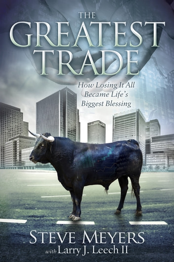 The Greatest Trade - How Losing It All Became Life's Biggest Blessing ebook by Steve Meyers