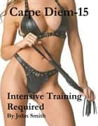 Carpe Diem 15- Intensive Training Required ebook by John Smith