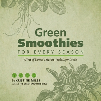 Green Smoothies for Every Season - A Year of Farmers Market–Fresh Super Drinks ebook by Kristine Miles