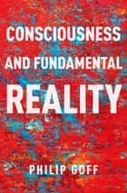 Consciousness and Fundamental Reality eBook by Philip Goff