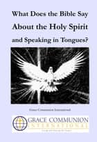 What Does the Bible Say About the Holy Spirit and Speaking in Tongues? ebook by Grace Communion International