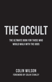The Occult - The Ultimate Guide for Those Who Would Walk with the Gods ebook by Colin Wilson
