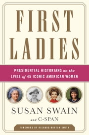 First Ladies - Presidential Historians on the Lives of 45 Iconic American Women ebook by Susan Swain,C-SPAN