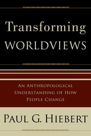 Transforming Worldviews - An Anthropological Understanding of How People Change ebook by Paul G. Hiebert