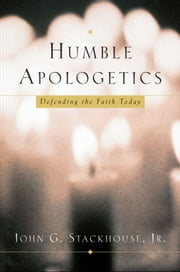 Humble Apologetics : Defending the Faith Today - Defending the Faith Today ebook by John G. Stackhouse