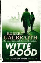 Witte dood - Een Cormoran Strike thriller ebook by Robert Galbraith, Sabine Mutsaers