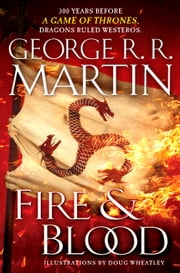 Fire & Blood - 300 Years Before A Game of Thrones (A Targaryen History) eBook by George R. R. Martin, Doug Wheatley
