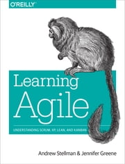 Learning Agile - Understanding Scrum, XP, Lean, and Kanban ebook by Andrew Stellman,Jennifer Greene