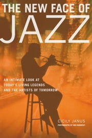 The New Face of Jazz - An Intimate Look at Today's Living Legends and the Artists of Tomorrow ebook by Cicily Janus,Ned Radinsky,Marcus Miller