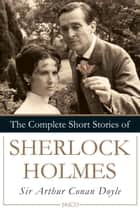 The Complete Short Stories of Sherlock Holmes ebook by Sir Arthur Conan Doyle