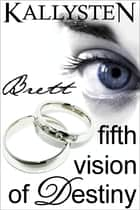Fifth Vision of Destiny: Brett ebook by Kallysten