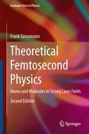 Theoretical Femtosecond Physics - Atoms and Molecules in Strong Laser Fields ebook by Frank Grossmann