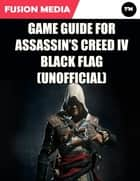 Game Guide for Assassin's Creed: IV Black Flag (Unofficial) ebook by Fusion Media
