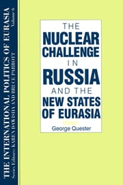 The International Politics of Eurasia: v. 6: The Nuclear Challenge in Russia and the New States of Eurasia ebook by S. Frederick Starr,Karen Dawisha