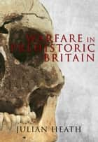 Warfare in Prehistoric Britain ebook by Julian Heath