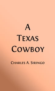 A Texas Cow Boy (Illustrated) - Fifteen Years On The Hurricane Deck of a Spanish Pony ebook by Charles A. Siringo