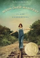 Moon Over Manifest ebook by Clare Vanderpool