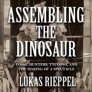 Assembling the Dinosaur audiobook by Lukas Rieppel