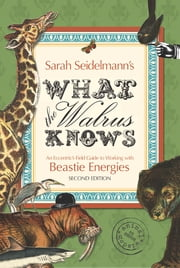 What the Walrus Knows - An Eccentric's Field Guide to Working with Beastie Energies ebook by Dr. Sarah Bamford Seidelmann, MD