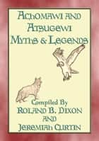 ACHOMAWI AND ATSUGEWI MYTHS and Legends - 17 American Indian Myths - Native American Myths and Legends ebook by Anon E. Mouse, Compiled by R Dixon and J Curtin